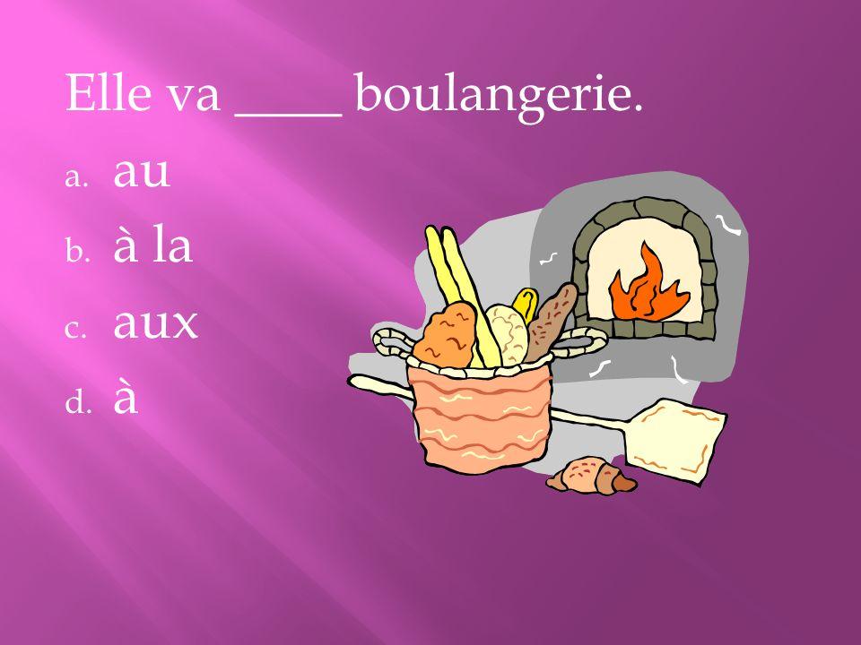 Elle va ____ boulangerie.