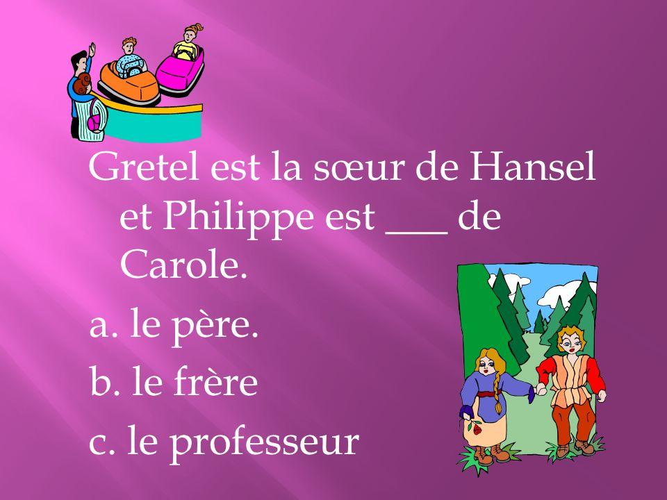 Gretel est la sœur de Hansel et Philippe est ___ de Carole.