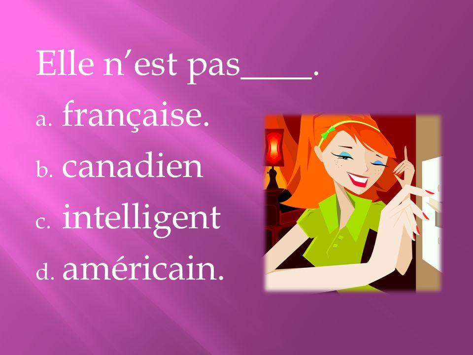 Elle n'est pas____. française. canadien intelligent américain.