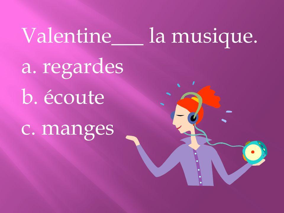 Valentine___ la musique. a. regardes b. écoute c. manges