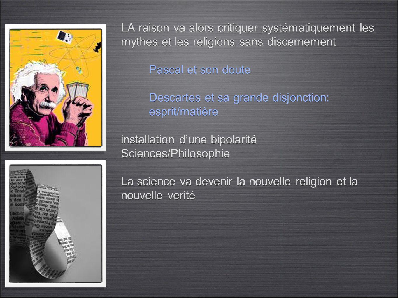 la crise de la modernité L'humanisme moderne est issue d'une profonde confrontation entre: l'idee chretienne qui apportaient des réponses existentielles et organisait la société l'idée grecque qui fait des individus des citoyens depositaire de la raison LA raison va alors critiquer systématiquement les mythes et les religions sans discernement Pascal et son doute Descartes et sa grande disjonction: esprit/matière installation d'une bipolarité Sciences/Philosophie La science va devenir la nouvelle religion et la nouvelle verité
