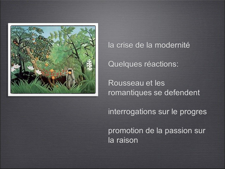 la crise de la modernité Quelques réactions: Rousseau et les romantiques se defendent interrogations sur le progres promotion de la passion sur la raison
