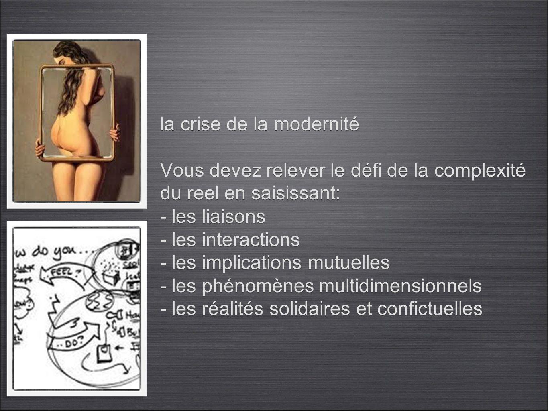 la crise de la modernité Vous devez relever le défi de la complexité du reel en saisissant: - les liaisons - les interactions - les implications mutuelles - les phénomènes multidimensionnels - les réalités solidaires et confictuelles