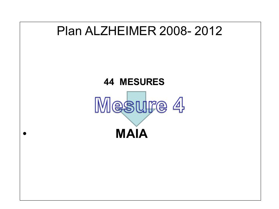 Plan ALZHEIMER 2008- 2012 44 MESURES MAIA Mesure 4