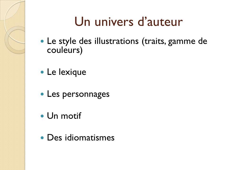 Un univers d'auteur Le style des illustrations (traits, gamme de couleurs) Le lexique. Les personnages.