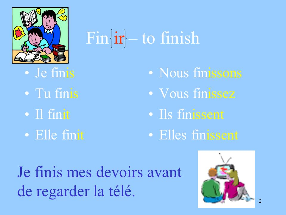 Fin ir – to finish Je finis mes devoirs avant de regarder la télé.