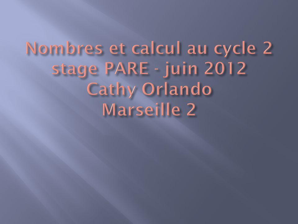 Nombres et calcul au cycle 2 stage PARE - juin 2012 Cathy Orlando Marseille 2