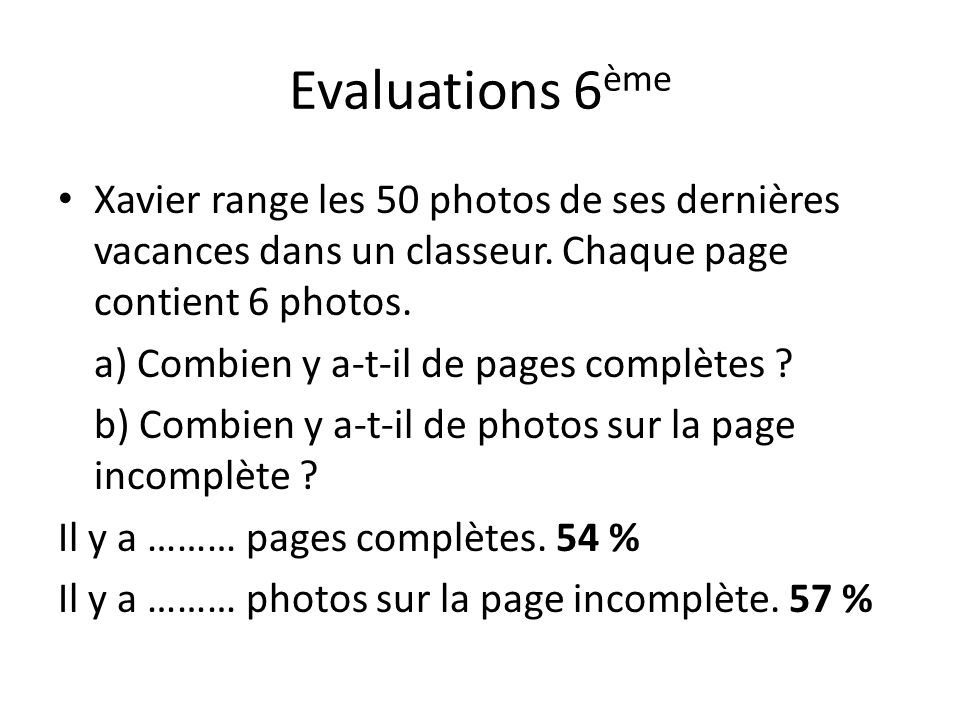 Evaluations 6ème Xavier range les 50 photos de ses dernières vacances dans un classeur. Chaque page contient 6 photos.