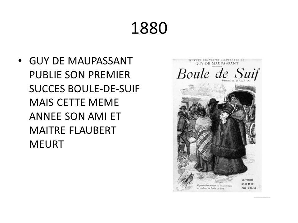 1880 GUY DE MAUPASSANT PUBLIE SON PREMIER SUCCES BOULE-DE-SUIF MAIS CETTE MEME ANNEE SON AMI ET MAITRE FLAUBERT MEURT.