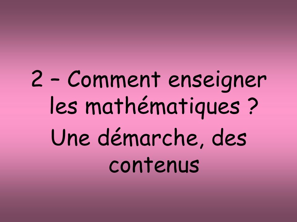 2 – Comment enseigner les mathématiques Une démarche, des contenus
