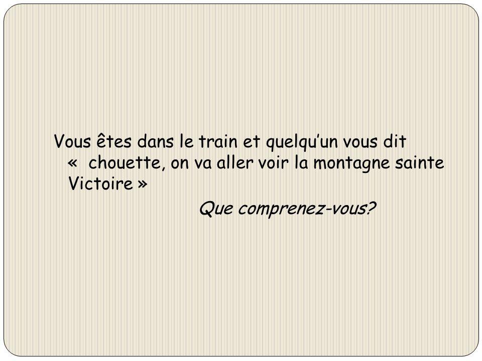 Vous êtes dans le train et quelqu'un vous dit « chouette, on va aller voir la montagne sainte Victoire » Que comprenez-vous
