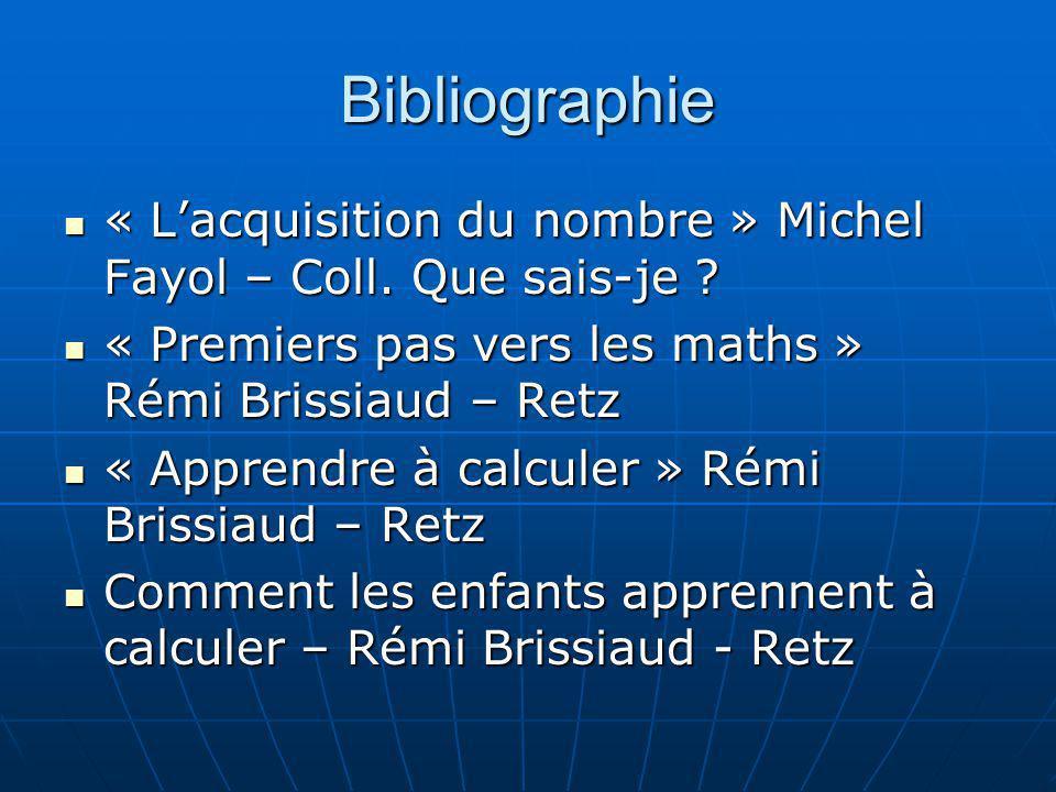 Bibliographie « L'acquisition du nombre » Michel Fayol – Coll. Que sais-je « Premiers pas vers les maths » Rémi Brissiaud – Retz.