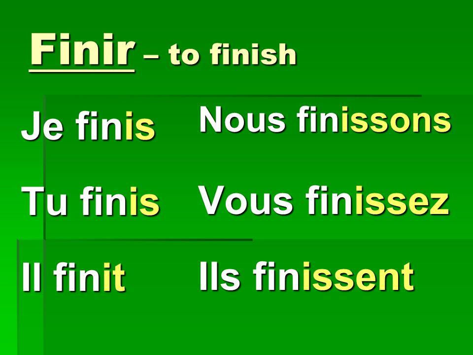 Finir – to finish Je finis Vous finissez Tu finis Ils finissent