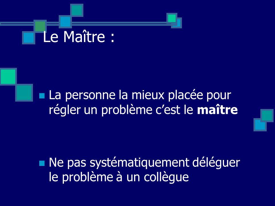 Le Maître : La personne la mieux placée pour régler un problème c'est le maître.
