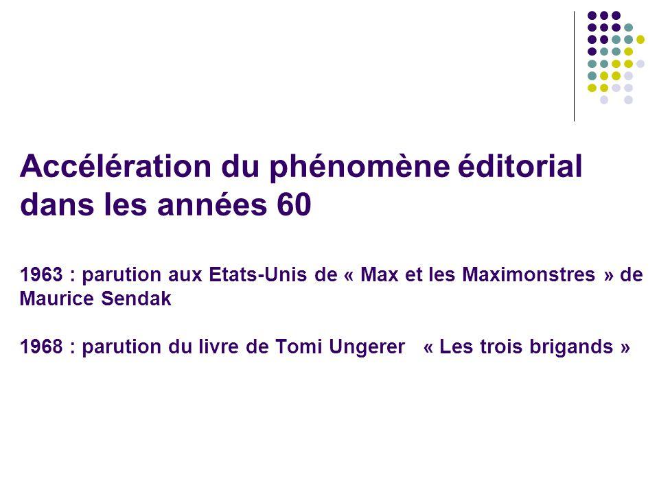Accélération du phénomène éditorial dans les années 60 1963 : parution aux Etats-Unis de « Max et les Maximonstres » de Maurice Sendak 1968 : parution du livre de Tomi Ungerer « Les trois brigands »