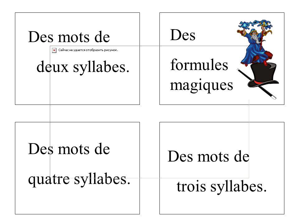 Des formules magiques. Des mots de. deux syllabes.