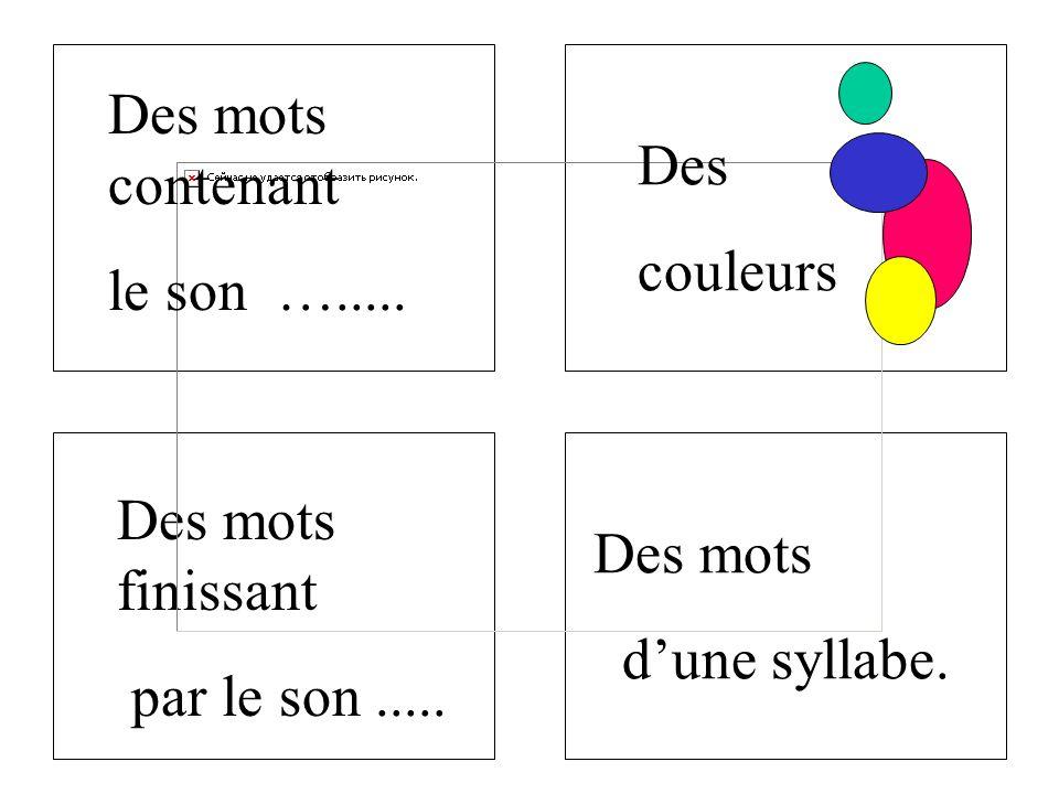 Des mots contenant le son …..... Des. couleurs. Des mots finissant. par le son ..... Des mots.