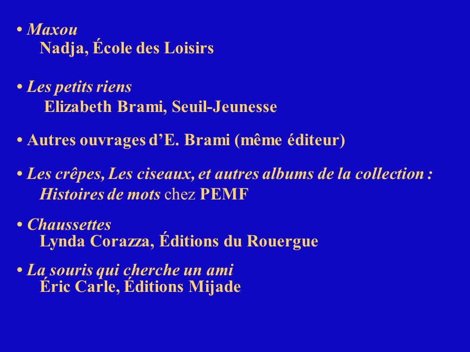 • Maxou Nadja, École des Loisirs. • Les petits riens. Elizabeth Brami, Seuil-Jeunesse. • Autres ouvrages d'E. Brami (même éditeur)