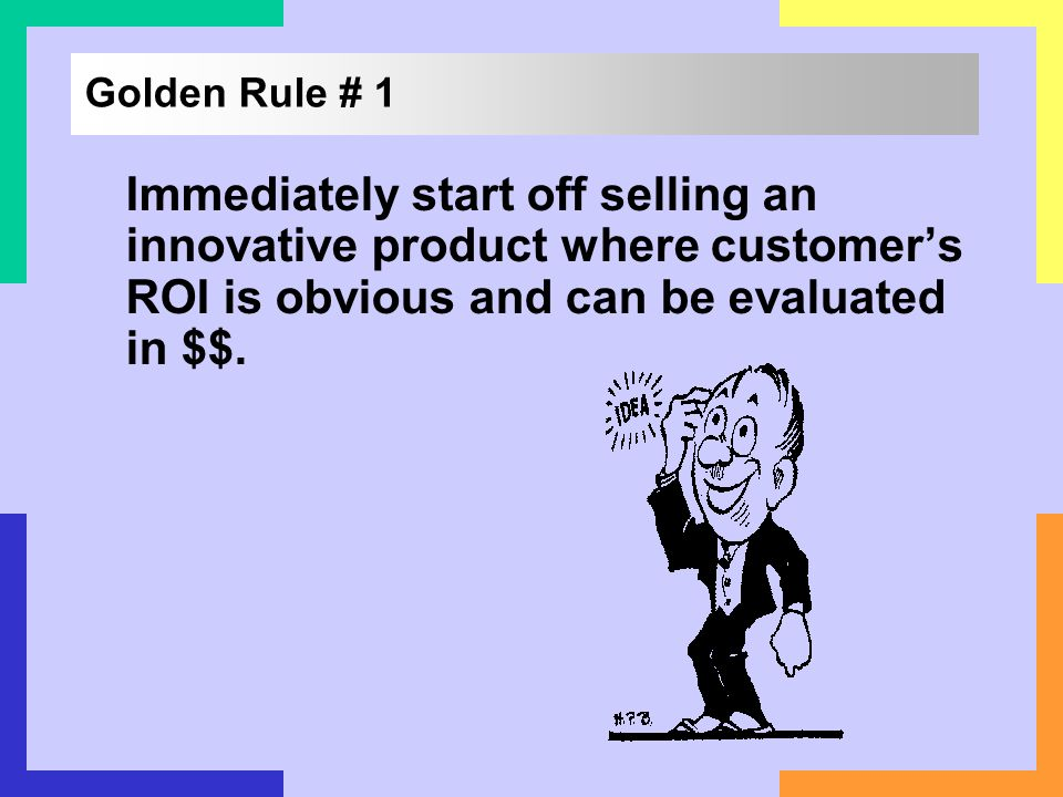 Golden Rule # 1 Immediately start off selling an innovative product where customer's ROI is obvious and can be evaluated in $$.