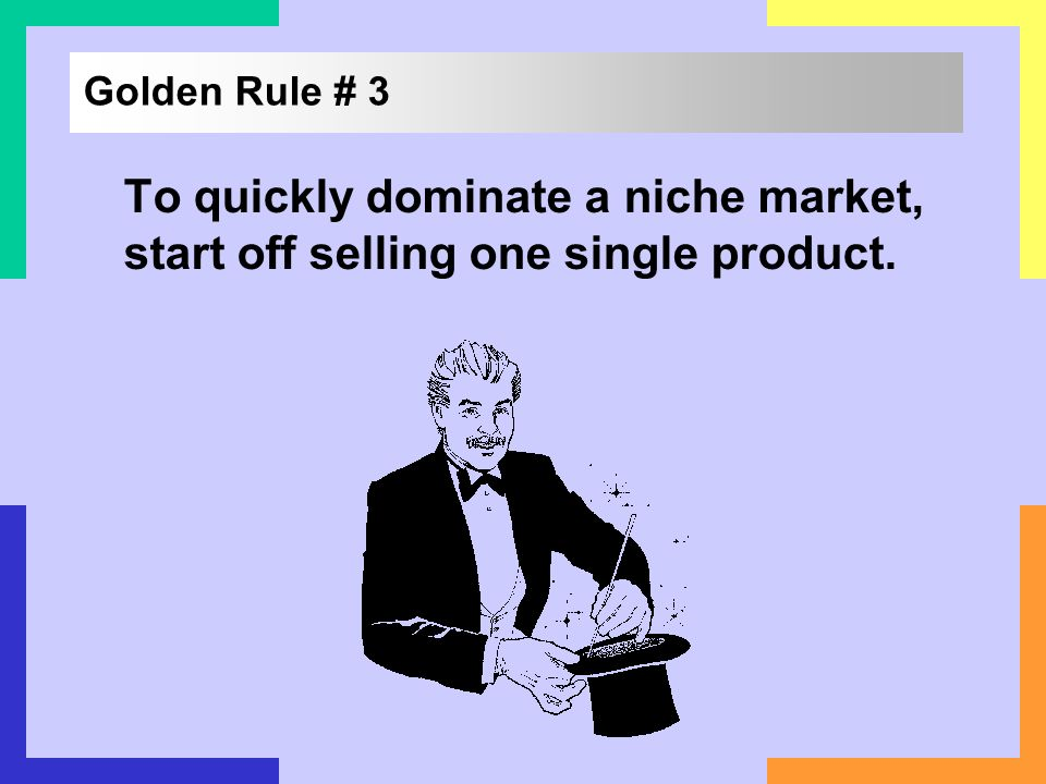 Golden Rule # 3 To quickly dominate a niche market, start off selling one single product.