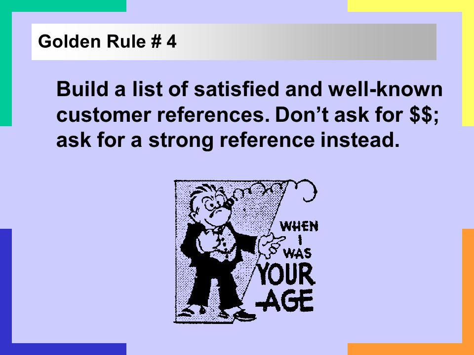 Golden Rule # 4Build a list of satisfied and well-known customer references.