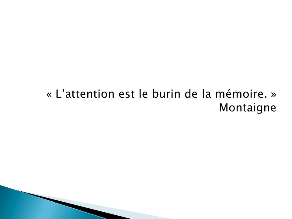 « L'attention est le burin de la mémoire. » Montaigne