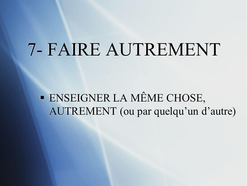 7- FAIRE AUTREMENT ENSEIGNER LA MÊME CHOSE, AUTREMENT (ou par quelqu'un d'autre)