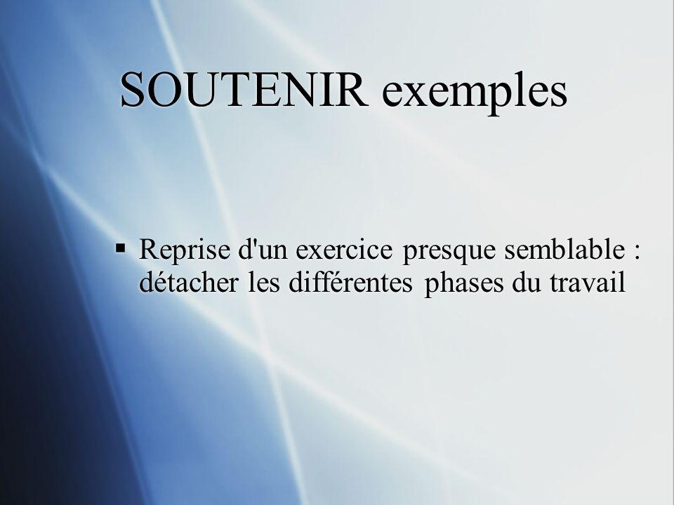 SOUTENIR exemples Reprise d un exercice presque semblable : détacher les différentes phases du travail.