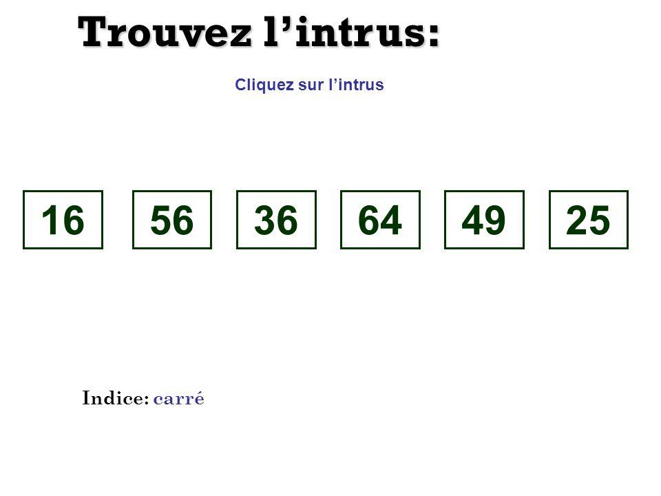 Trouvez l'intrus: Cliquez sur l'intrus 16 56 36 64 49 25 Indice: carré