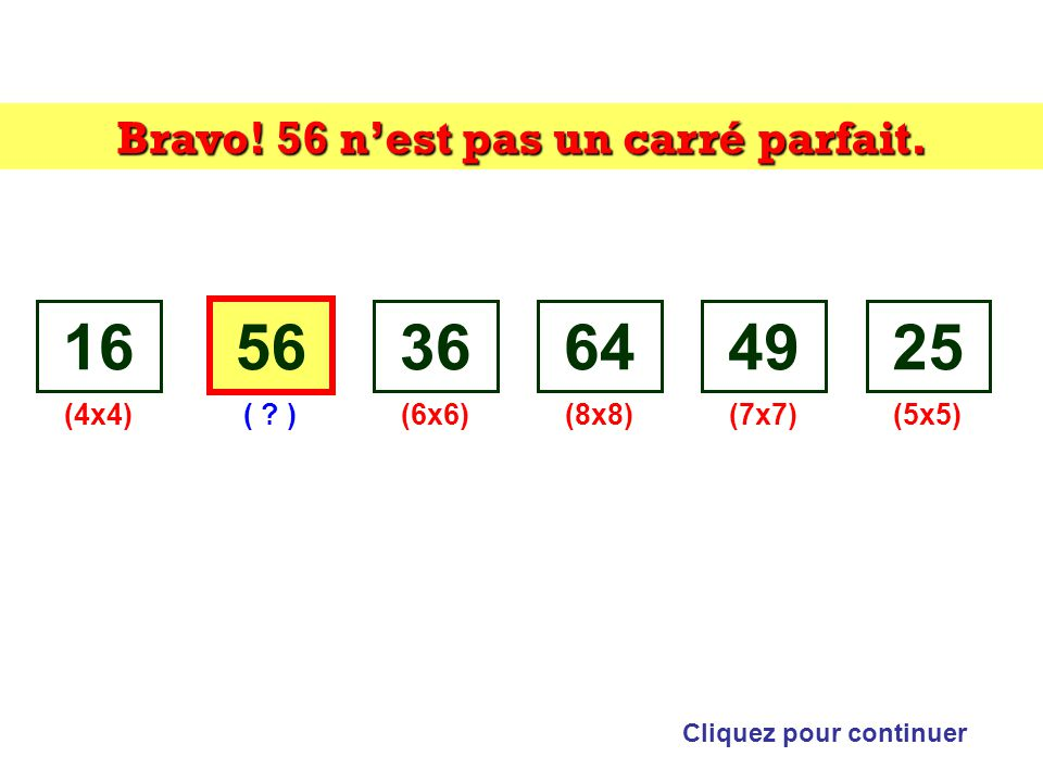 Bravo! 56 n'est pas un carré parfait. Cliquez pour continuer