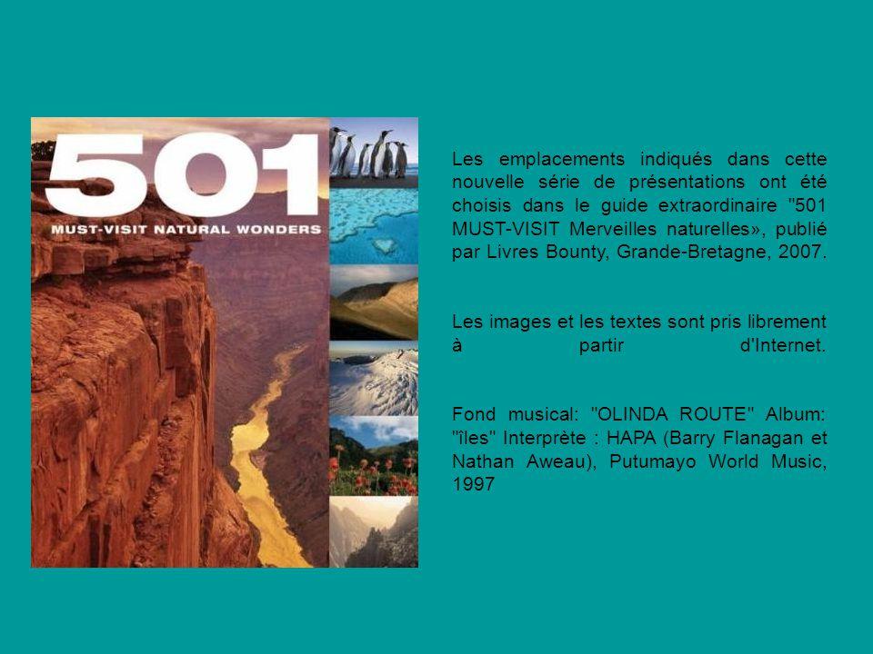 Les emplacements indiqués dans cette nouvelle série de présentations ont été choisis dans le guide extraordinaire 501 MUST-VISIT Merveilles naturelles», publié par Livres Bounty, Grande-Bretagne, 2007.