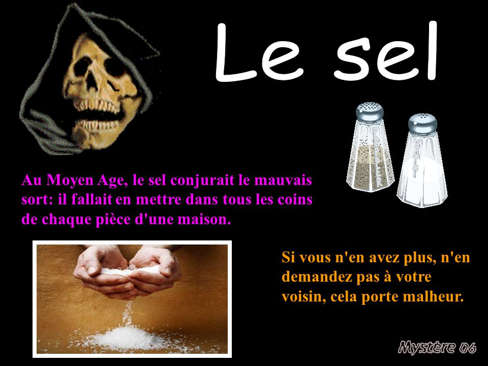 Le sel Au Moyen Age, le sel conjurait le mauvais sort: il fallait en mettre dans tous les coins de chaque pièce d une maison.