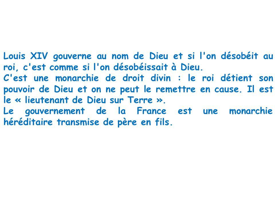 Louis XIV gouverne au nom de Dieu et si l on désobéit au roi, c est comme si l on désobéissait à Dieu.