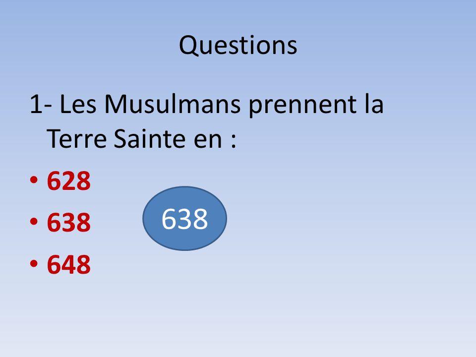 638 Questions 1- Les Musulmans prennent la Terre Sainte en : 628 638