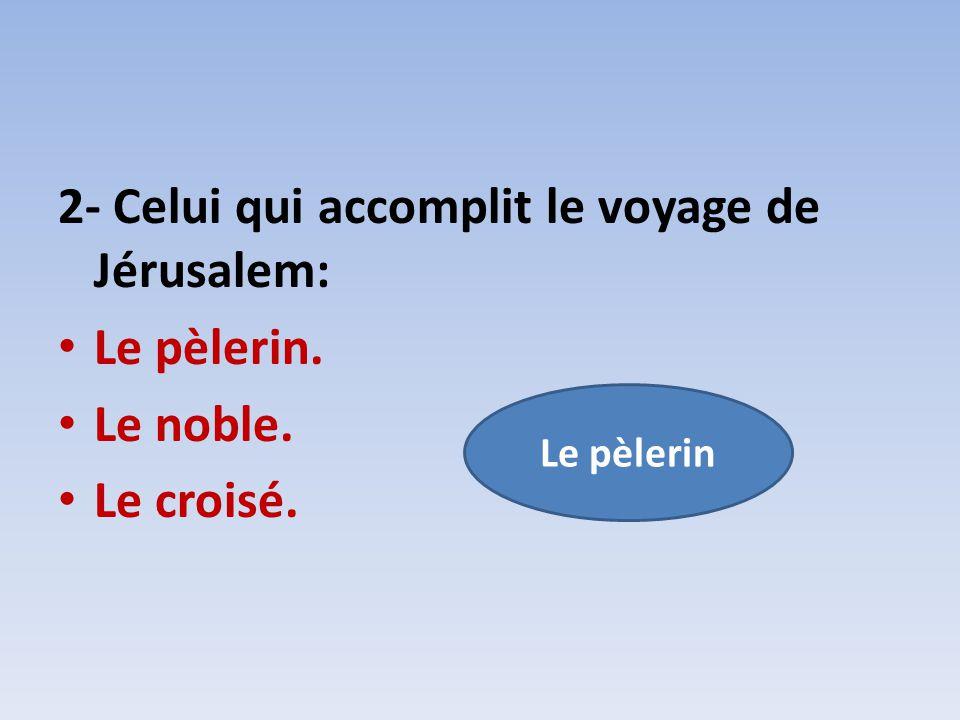 2- Celui qui accomplit le voyage de Jérusalem: Le pèlerin. Le noble.