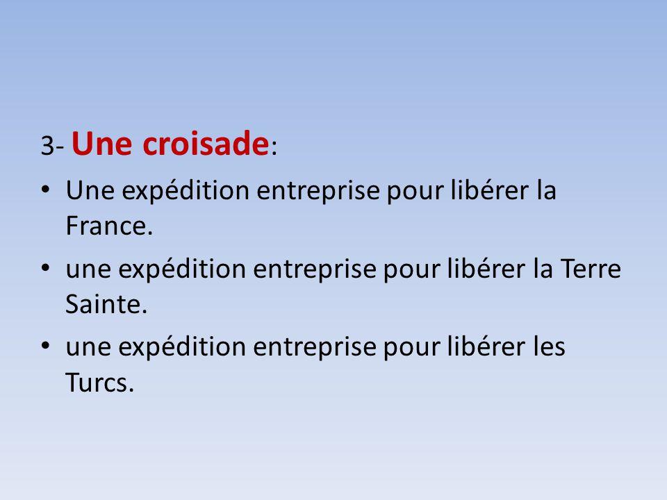 3- Une croisade: Une expédition entreprise pour libérer la France. une expédition entreprise pour libérer la Terre Sainte.