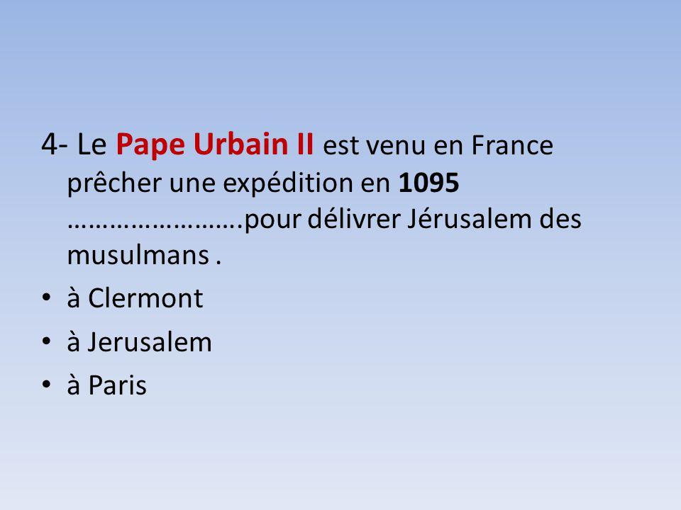 4- Le Pape Urbain II est venu en France prêcher une expédition en 1095 …………………….pour délivrer Jérusalem des musulmans .