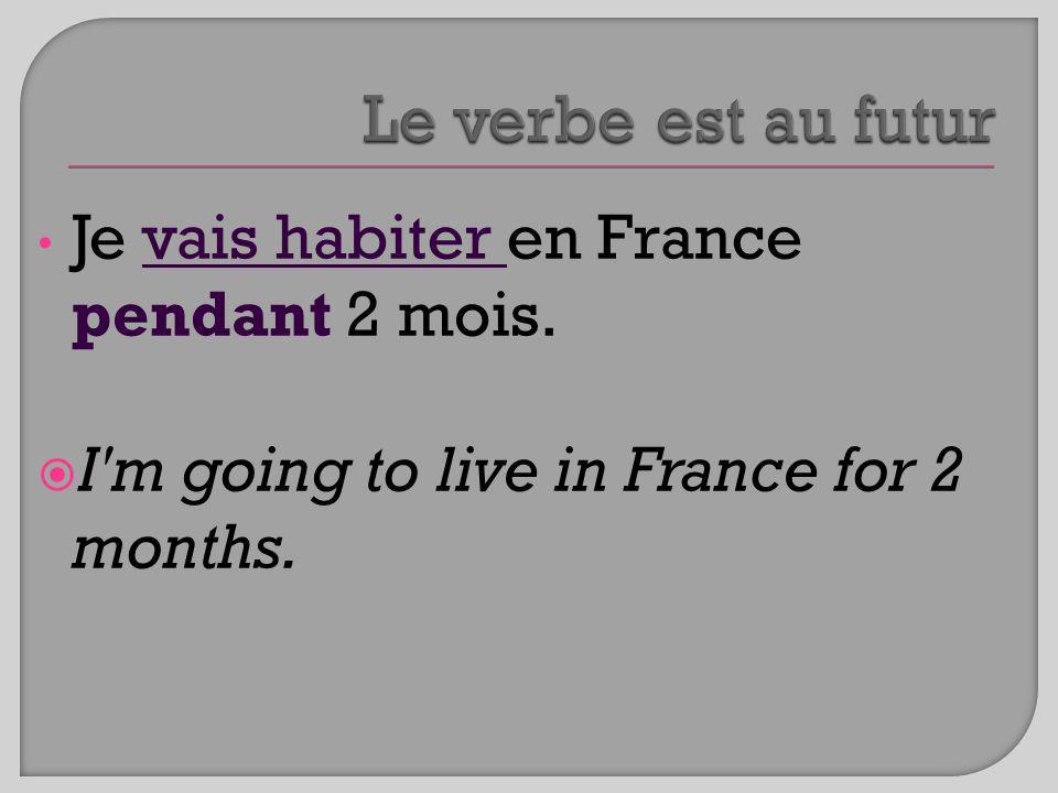 Le verbe est au futur Je vais habiter en France pendant 2 mois.
