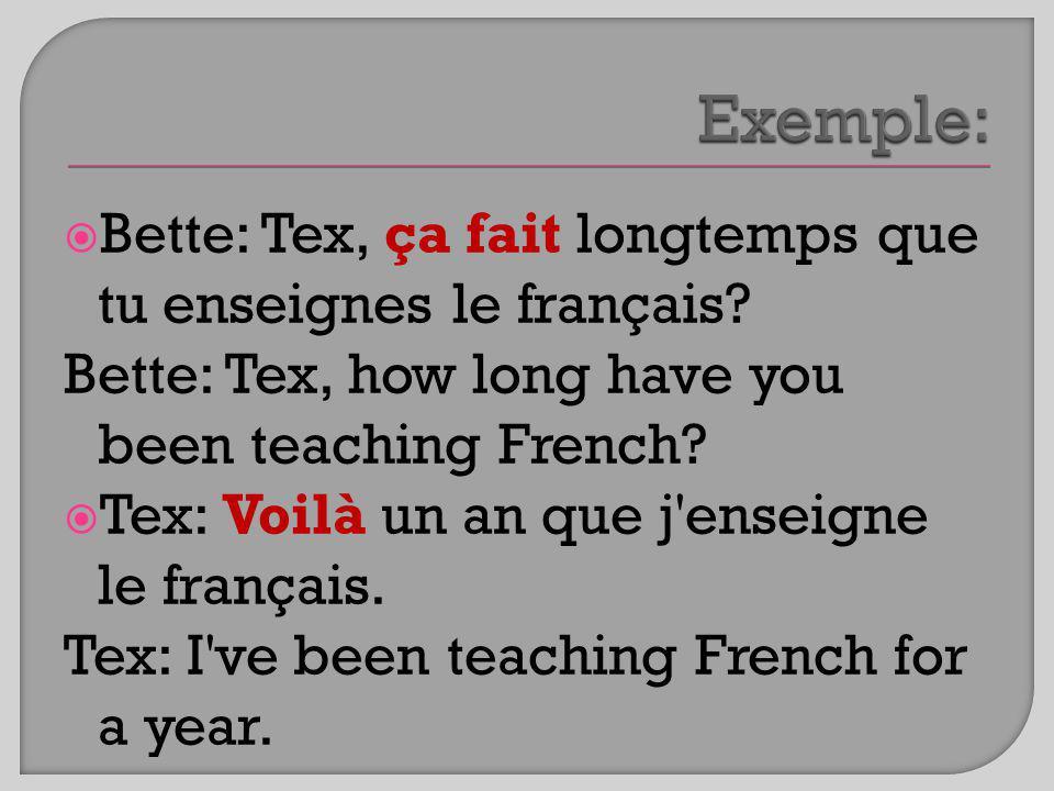 Exemple: Bette: Tex, ça fait longtemps que tu enseignes le français