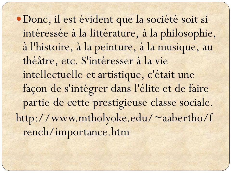 Donc, il est évident que la société soit si intéressée à la littérature, à la philosophie, à l histoire, à la peinture, à la musique, au théâtre, etc. S intéresser à la vie intellectuelle et artistique, c était une façon de s intégrer dans l élite et de faire partie de cette prestigieuse classe sociale.