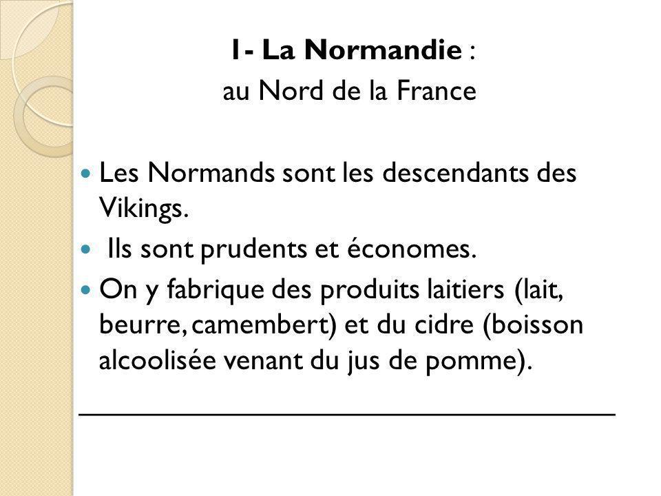1- La Normandie : au Nord de la France. Les Normands sont les descendants des Vikings. Ils sont prudents et économes.