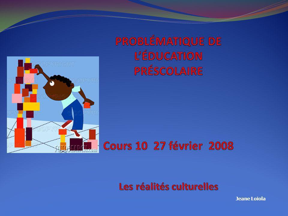 PROBLÉMATIQUE DE L'ÉDUCATION PRÉSCOLAIRE Cours 10 27 février 2008 Les réalités culturelles
