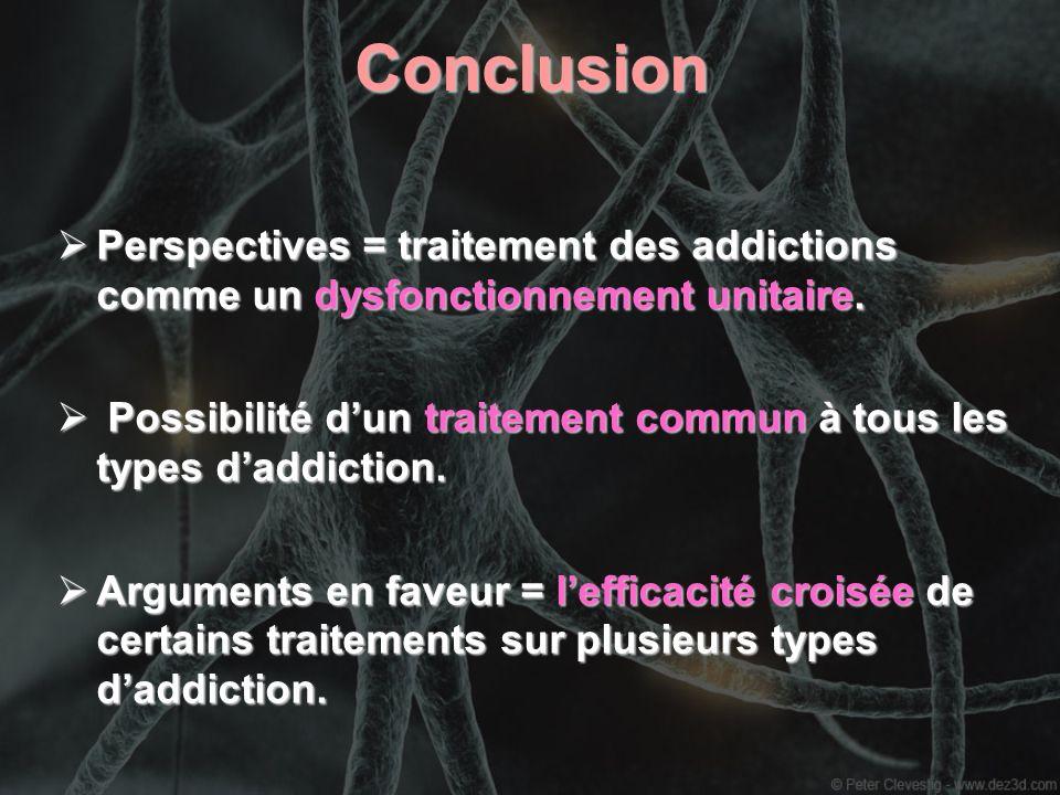 ConclusionPerspectives = traitement des addictions comme un dysfonctionnement unitaire.