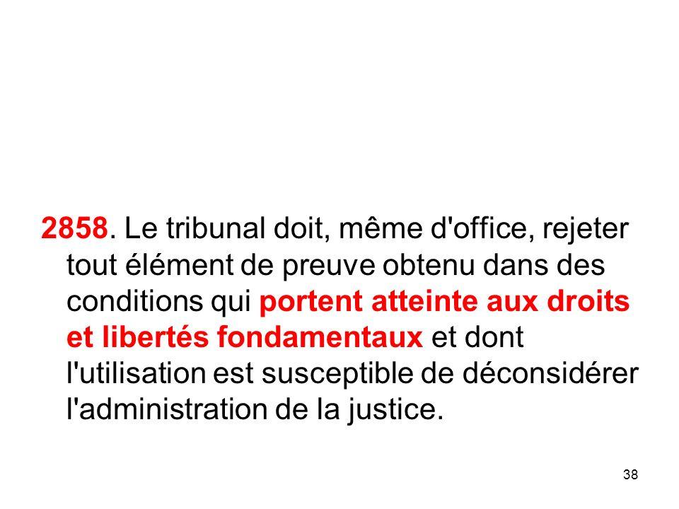 2858. Le tribunal doit, même d office, rejeter tout élément de preuve obtenu dans des conditions qui portent atteinte aux droits et libertés fondamentaux et dont l utilisation est susceptible de déconsidérer l administration de la justice.