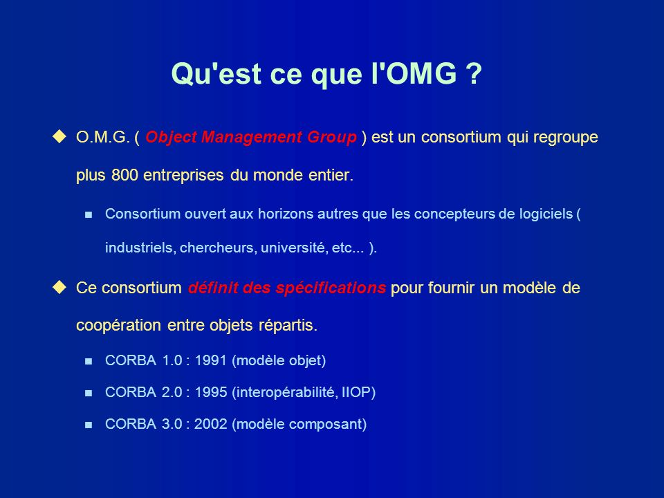 Qu est ce que l OMG O.M.G. ( Object Management Group ) est un consortium qui regroupe plus 800 entreprises du monde entier.