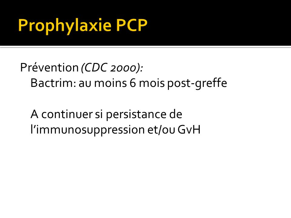 Prophylaxie PCPPrévention (CDC 2000): Bactrim: au moins 6 mois post-greffe A continuer si persistance de l'immunosuppression et/ou GvH