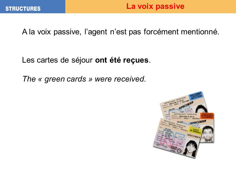 La voix passive A la voix passive, l'agent n'est pas forcément mentionné. Les cartes de séjour ont été reçues.