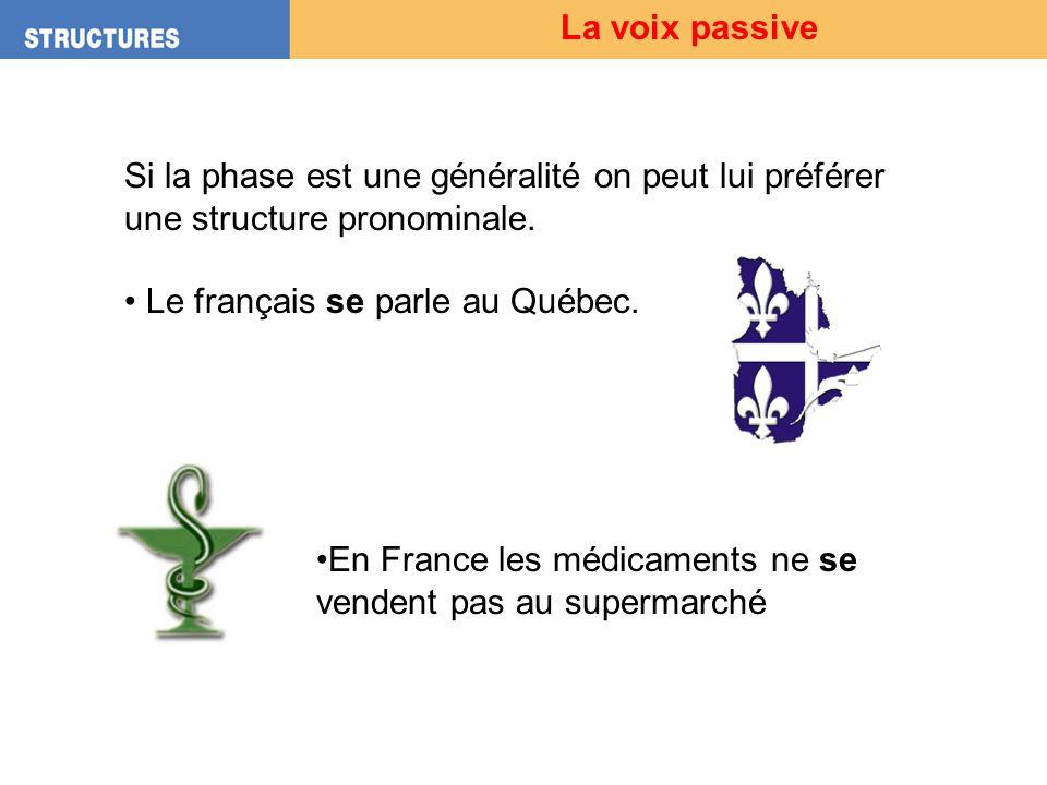 La voix passive Si la phase est une généralité on peut lui préférer une structure pronominale. Le français se parle au Québec.