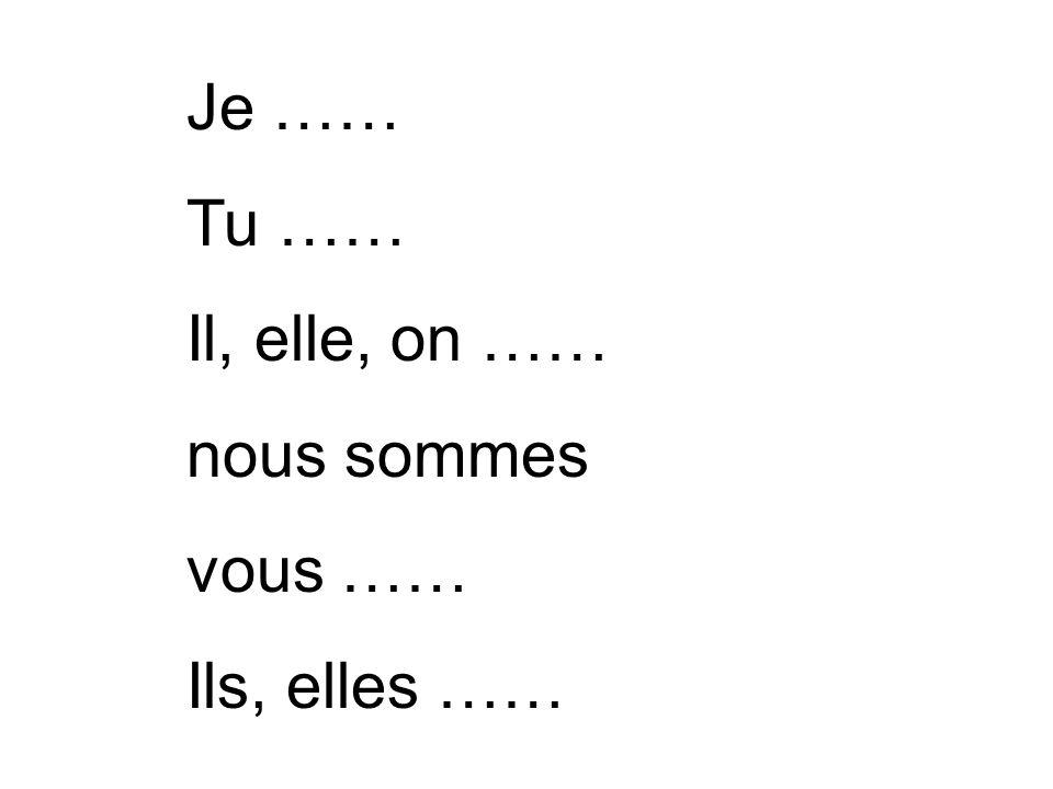Je …… Tu …… Il, elle, on …… nous sommes vous …… Ils, elles ……