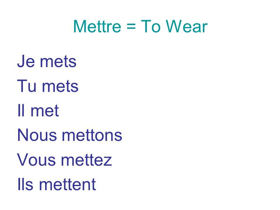 Mettre = To Wear Je mets Tu mets Il met Nous mettons Vous mettez Ils mettent